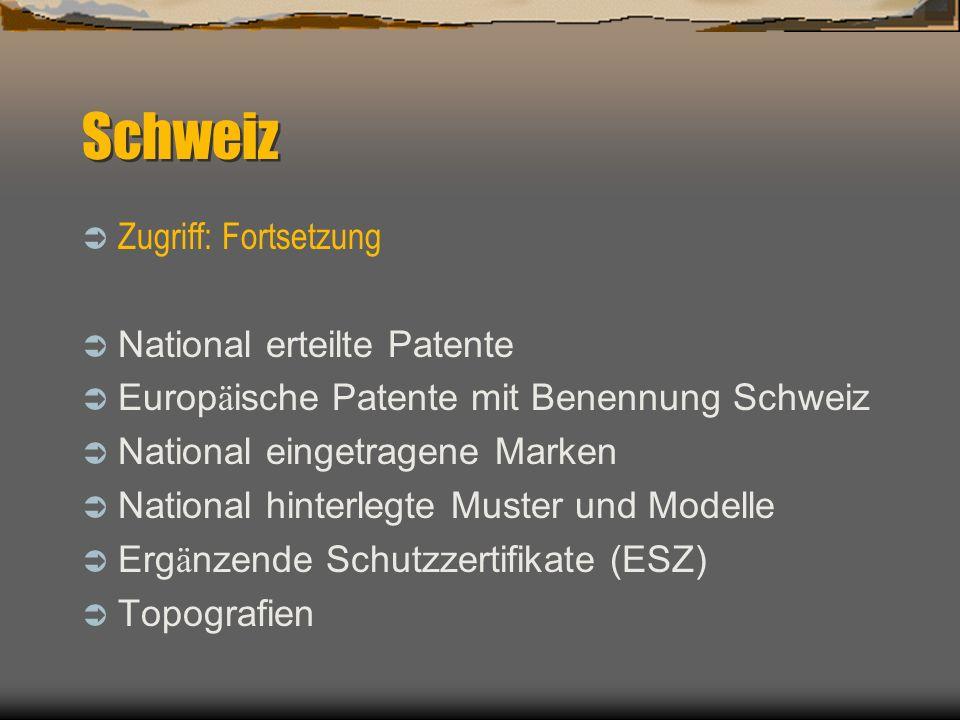 Schweiz Zugriff: Fortsetzung National erteilte Patente Europ ä ische Patente mit Benennung Schweiz National eingetragene Marken National hinterlegte Muster und Modelle Erg ä nzende Schutzzertifikate (ESZ) Topografien