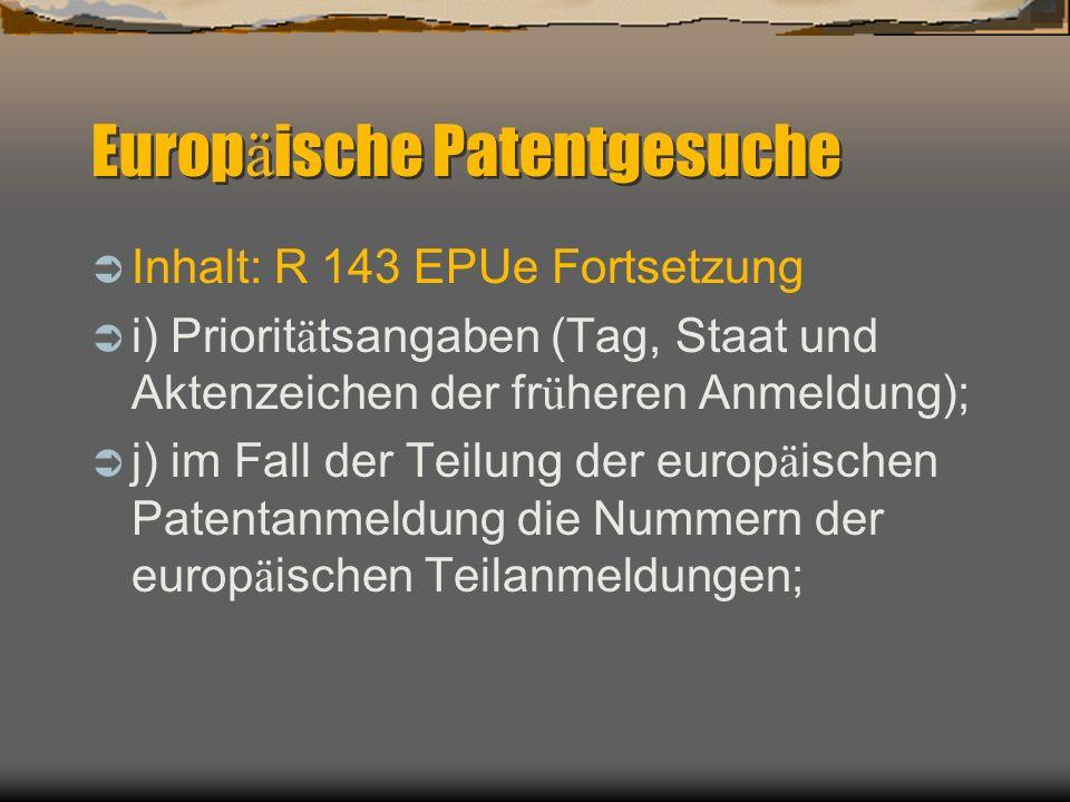 Europ ä ische Patentgesuche Inhalt: R 143 EPUe Fortsetzung i) Priorit ä tsangaben (Tag, Staat und Aktenzeichen der fr ü heren Anmeldung); j) im Fall der Teilung der europ ä ischen Patentanmeldung die Nummern der europ ä ischen Teilanmeldungen;