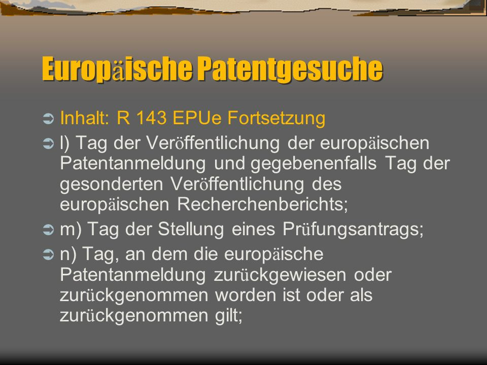 Europ ä ische Patentgesuche Inhalt: R 143 EPUe Fortsetzung l) Tag der Ver ö ffentlichung der europ ä ischen Patentanmeldung und gegebenenfalls Tag der gesonderten Ver ö ffentlichung des europ ä ischen Recherchenberichts; m) Tag der Stellung eines Pr ü fungsantrags; n) Tag, an dem die europ ä ische Patentanmeldung zur ü ckgewiesen oder zur ü ckgenommen worden ist oder als zur ü ckgenommen gilt;