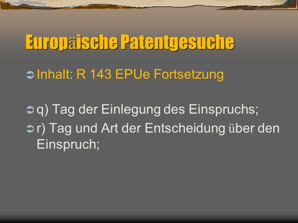 Europ ä ische Patentgesuche Inhalt: R 143 EPUe Fortsetzung q) Tag der Einlegung des Einspruchs; r) Tag und Art der Entscheidung ü ber den Einspruch;