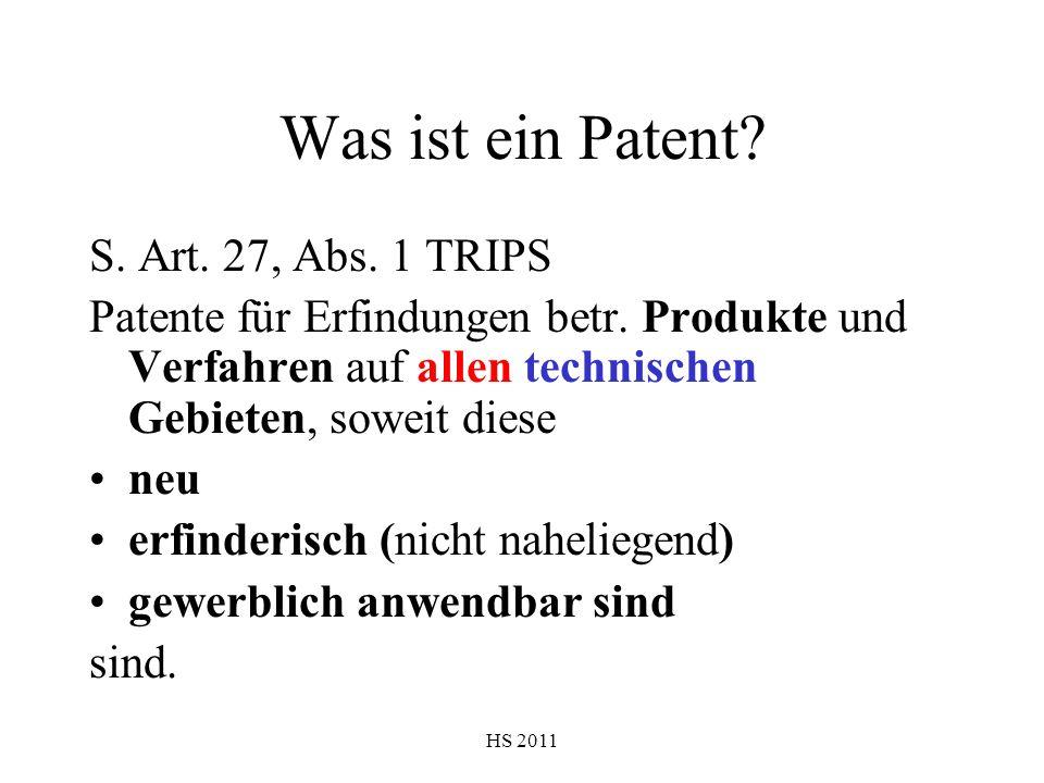 HS 2011 Was ist ein Patent? S. Art. 27, Abs. 1 TRIPS Patente für Erfindungen betr. Produkte und Verfahren auf allen technischen Gebieten, soweit diese