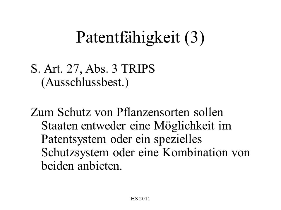 HS 2011 Patentfähigkeit (3) S. Art. 27, Abs. 3 TRIPS (Ausschlussbest.) Zum Schutz von Pflanzensorten sollen Staaten entweder eine Möglichkeit im Paten
