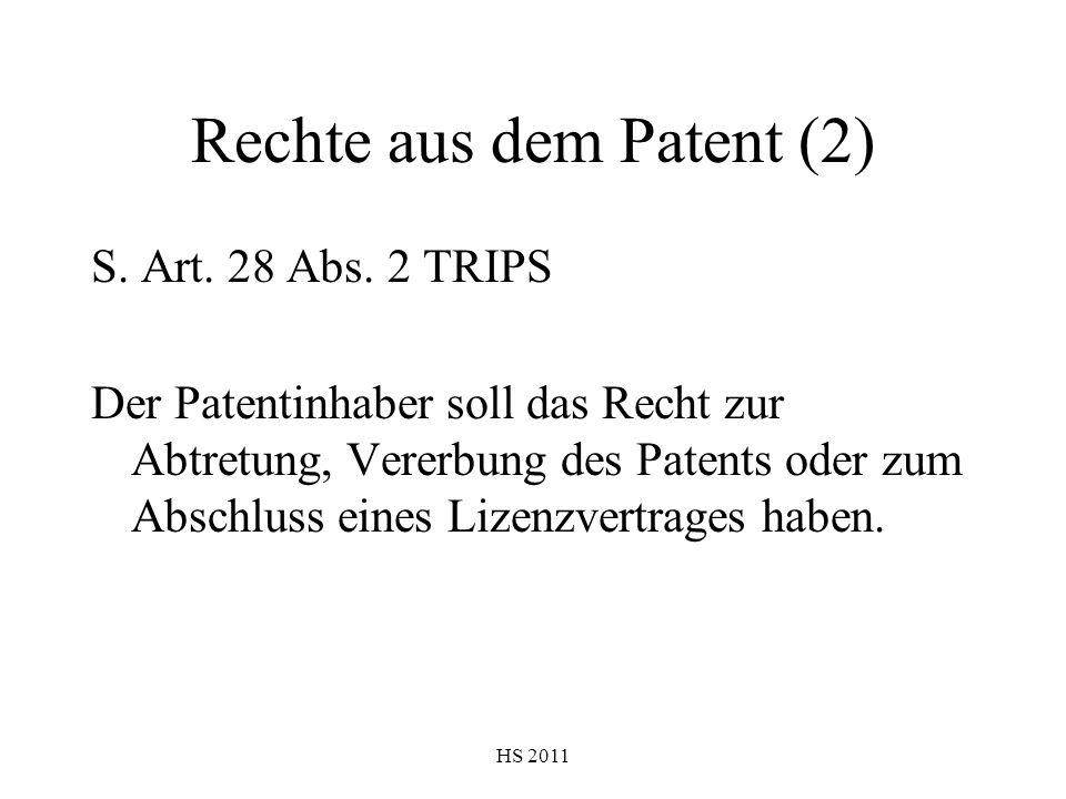 HS 2011 Rechte aus dem Patent (2) S. Art. 28 Abs. 2 TRIPS Der Patentinhaber soll das Recht zur Abtretung, Vererbung des Patents oder zum Abschluss ein