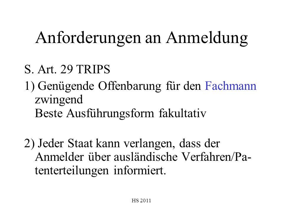 HS 2011 Anforderungen an Anmeldung S. Art. 29 TRIPS 1) Genügende Offenbarung für den Fachmann zwingend Beste Ausführungsform fakultativ 2) Jeder Staat