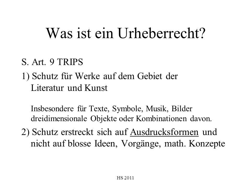 HS 2011 Was ist ein Urheberrecht? S. Art. 9 TRIPS 1) Schutz für Werke auf dem Gebiet der Literatur und Kunst Insbesondere für Texte, Symbole, Musik, B