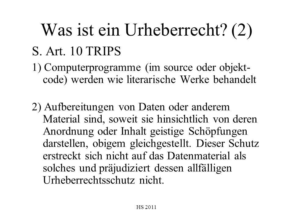 HS 2011 Was ist ein Urheberrecht? (2) S. Art. 10 TRIPS 1) Computerprogramme (im source oder objekt- code) werden wie literarische Werke behandelt 2) A