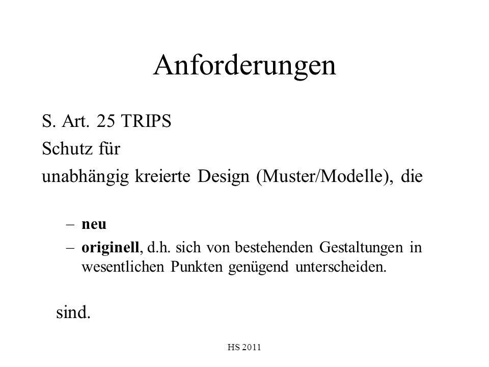 HS 2011 Anforderungen S. Art. 25 TRIPS Schutz für unabhängig kreierte Design (Muster/Modelle), die –neu –originell, d.h. sich von bestehenden Gestaltu