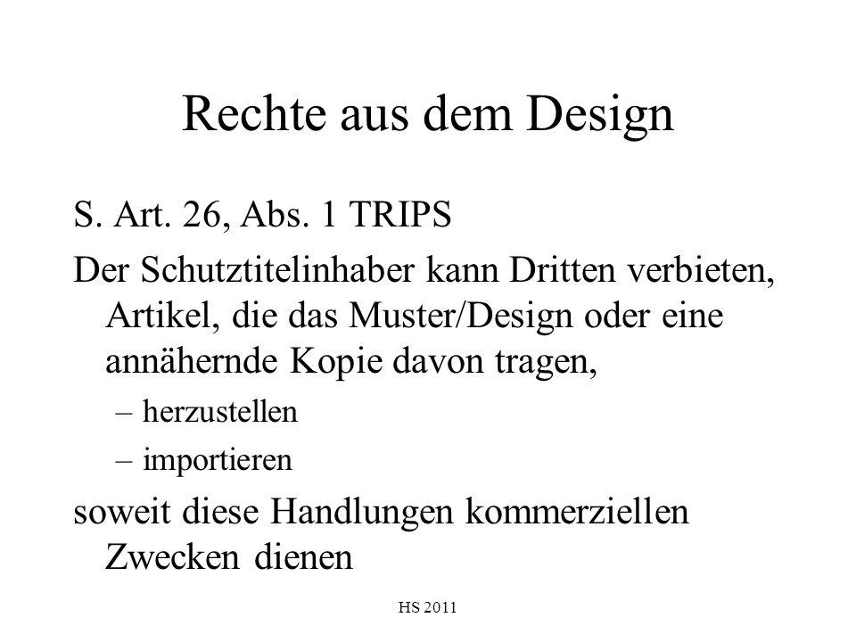 HS 2011 Rechte aus dem Design S. Art. 26, Abs. 1 TRIPS Der Schutztitelinhaber kann Dritten verbieten, Artikel, die das Muster/Design oder eine annäher