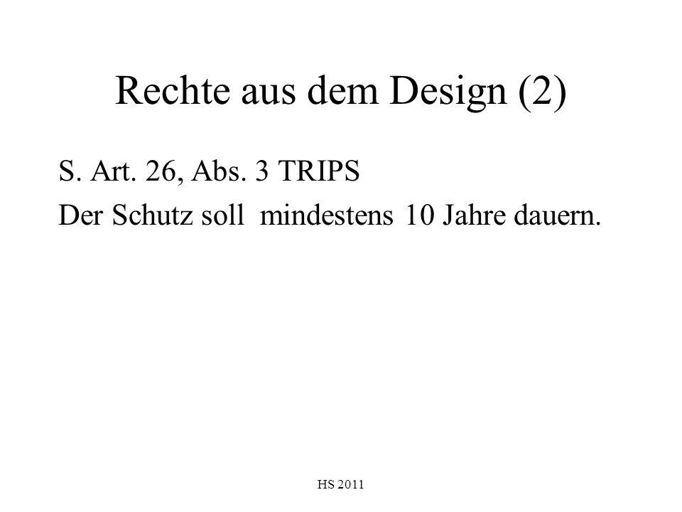 HS 2011 Rechte aus dem Design (2) S. Art. 26, Abs. 3 TRIPS Der Schutz soll mindestens 10 Jahre dauern.