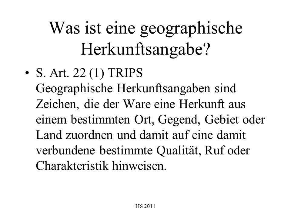 HS 2011 Was ist eine geographische Herkunftsangabe? S. Art. 22 (1) TRIPS Geographische Herkunftsangaben sind Zeichen, die der Ware eine Herkunft aus e