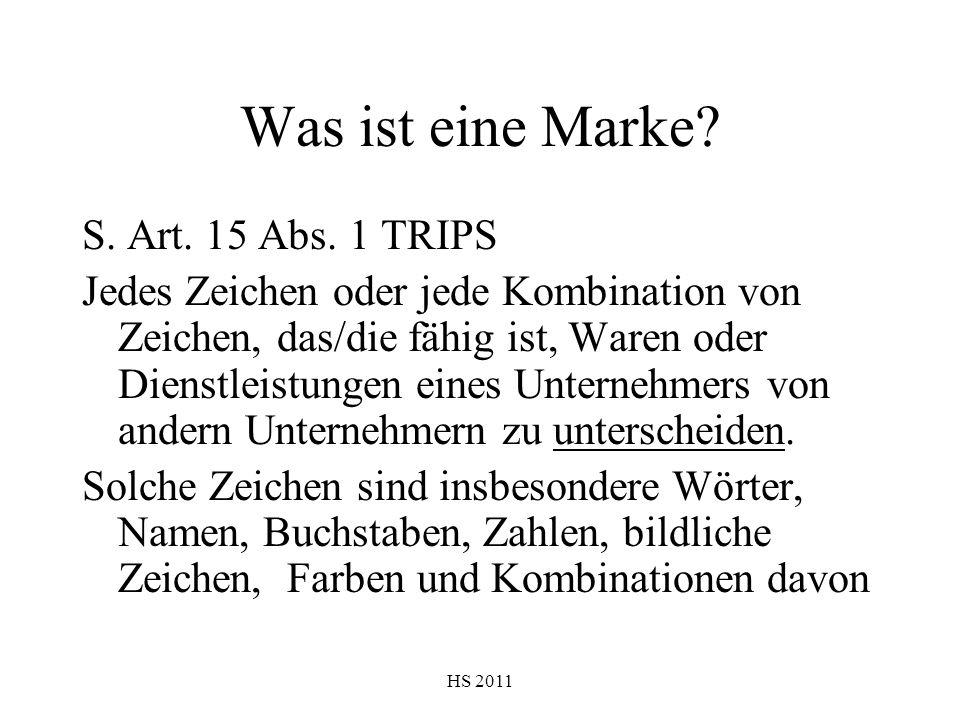 HS 2011 Was ist eine Marke? S. Art. 15 Abs. 1 TRIPS Jedes Zeichen oder jede Kombination von Zeichen, das/die fähig ist, Waren oder Dienstleistungen ei