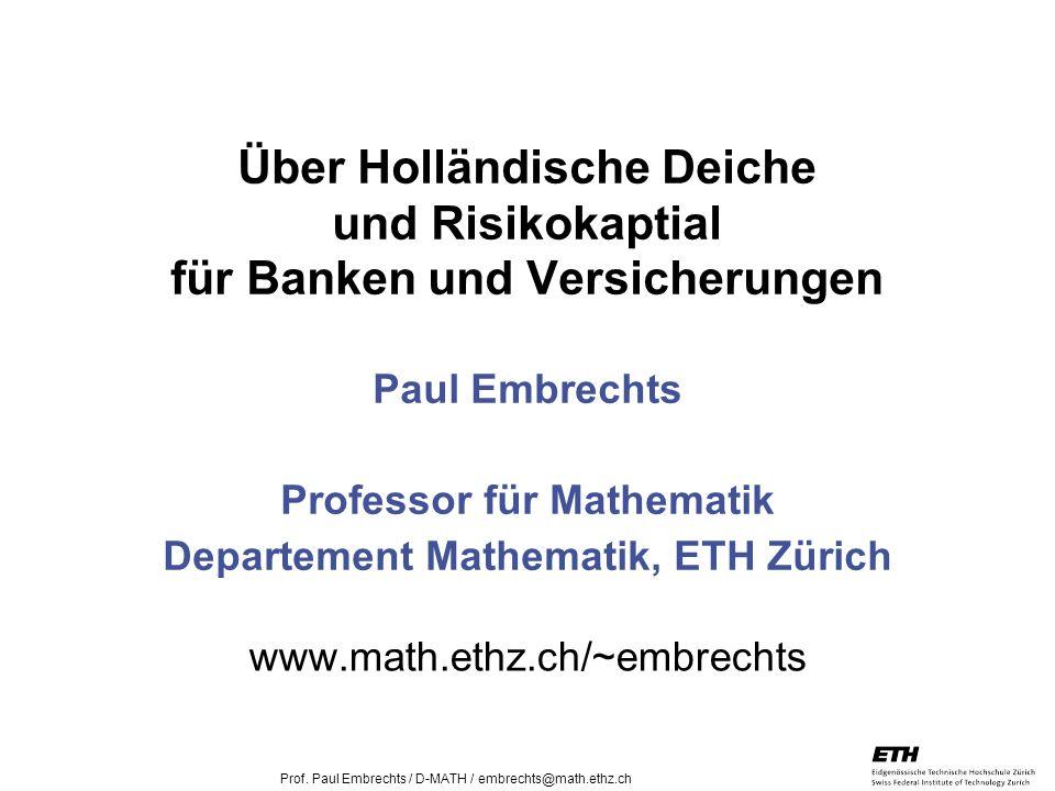 26. April 2005 Prof. Paul Embrechts / D-MATH / embrechts@math.ethz.ch 1 Über Holländische Deiche und Risikokaptial für Banken und Versicherungen Paul