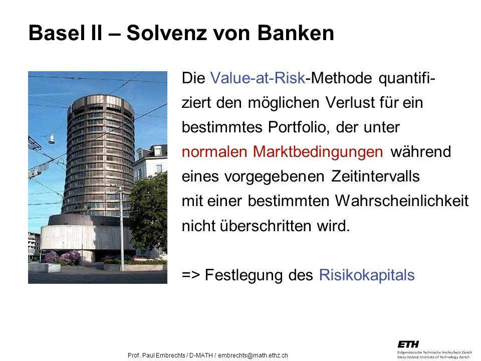 26. April 2005 Prof. Paul Embrechts / D-MATH / embrechts@math.ethz.ch 10 Basel II – Solvenz von Banken Die Value-at-Risk-Methode quantifi- ziert den m