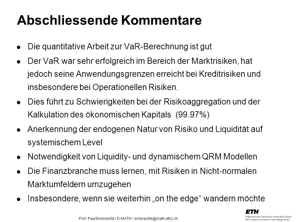 26. April 2005 Prof. Paul Embrechts / D-MATH / embrechts@math.ethz.ch 32 Abschliessende Kommentare Die quantitative Arbeit zur VaR-Berechnung ist gut