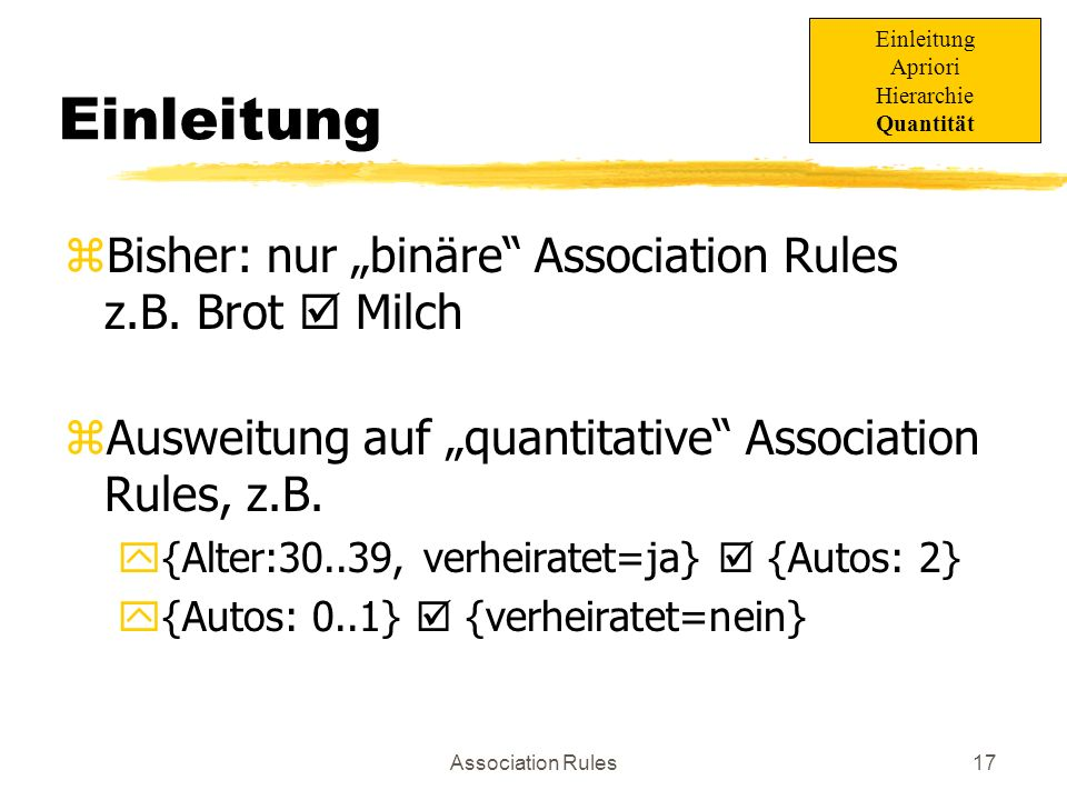 Association Rules18 Probleme z Triviale Umwandlung von Wertemenge auf binäre Tabelle, ABER: yItemanzahl explodiert (Ausführungszeit!) yAnzahl der Regeln explodiert Einleitung Apriori Hierarchie Quantität