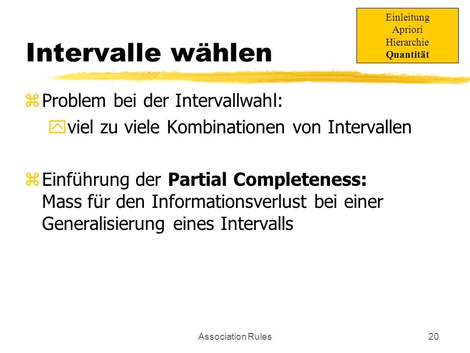 Association Rules21 Partial Completeness zk-Partial-Completeness: yFür die Generalisierung eines Itemsets darf der Support nicht um mehr als Faktor k zunehmen Einleitung Apriori Hierarchie Quantität 5% 6% 8% 5% 6% 8% 6% 1.5-Partial-Complete: