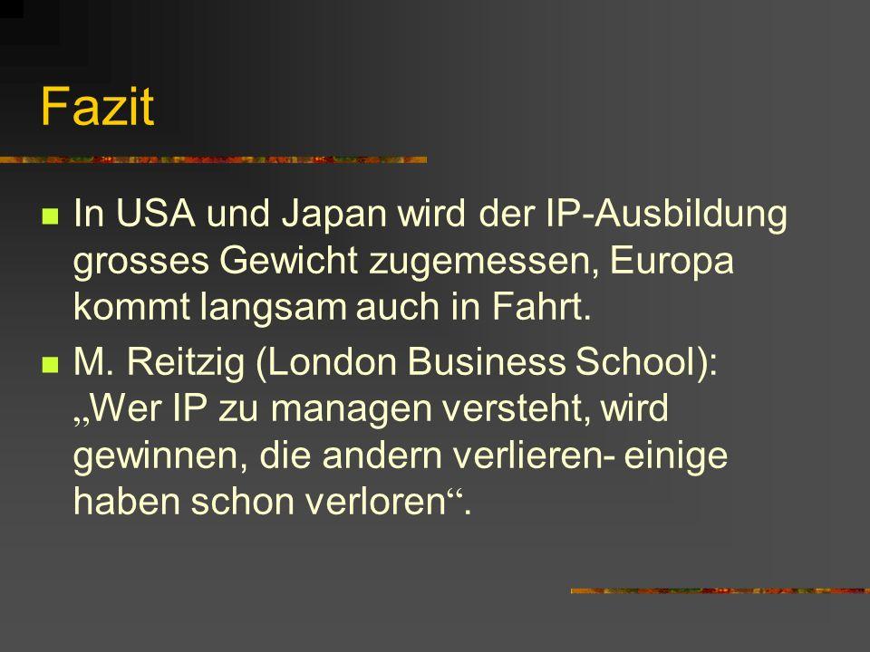 Fazit In USA und Japan wird der IP-Ausbildung grosses Gewicht zugemessen, Europa kommt langsam auch in Fahrt. M. Reitzig (London Business School): Wer
