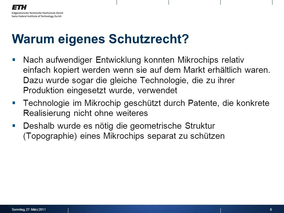 6Sonntag, 27. März 2011 Warum eigenes Schutzrecht? Nach aufwendiger Entwicklung konnten Mikrochips relativ einfach kopiert werden wenn sie auf dem Mar
