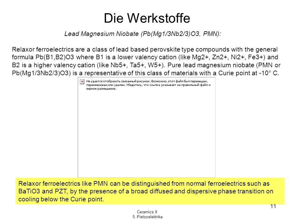 Ceramics II 5. Pietzoelektrika 11 Die Werkstoffe Lead Magnesium Niobate (Pb(Mg1/3Nb2/3)O3, PMN): Relaxor ferroelectrics are a class of lead based pero