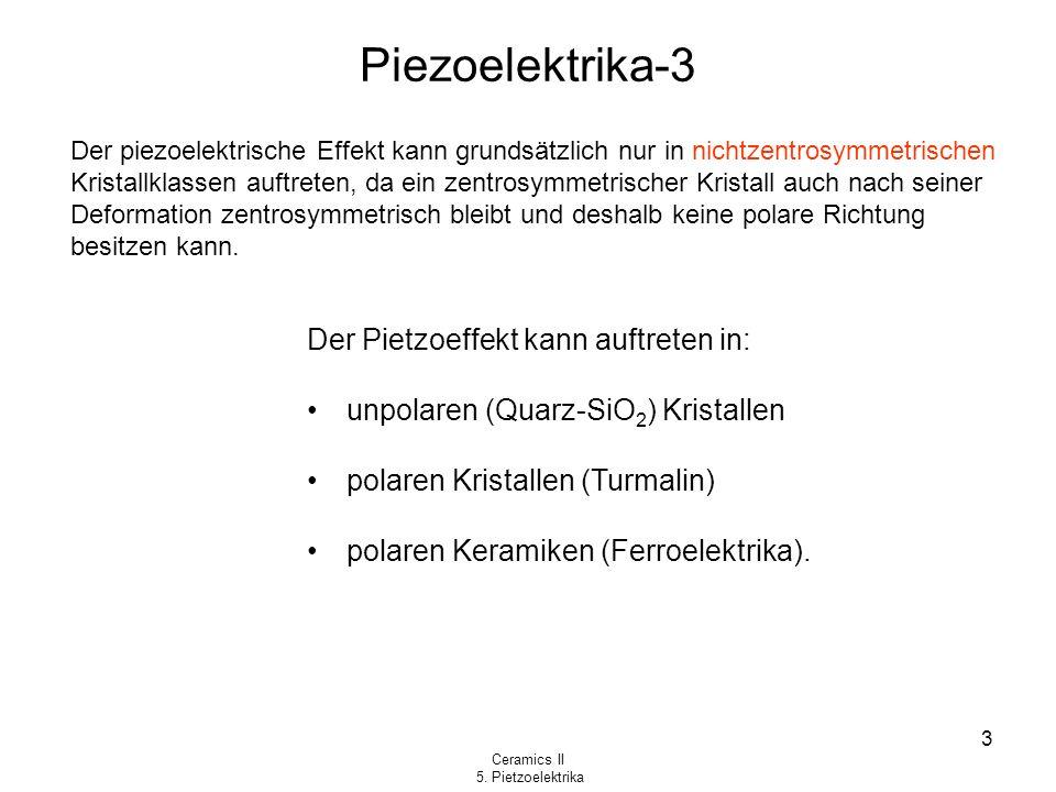 Ceramics II 5. Pietzoelektrika 3 Piezoelektrika-3 Der piezoelektrische Effekt kann grundsätzlich nur in nichtzentrosymmetrischen Kristallklassen auftr