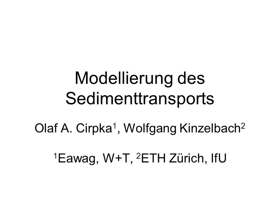 Modellierung des Sedimenttransports Olaf A. Cirpka 1, Wolfgang Kinzelbach 2 1 Eawag, W+T, 2 ETH Zürich, IfU