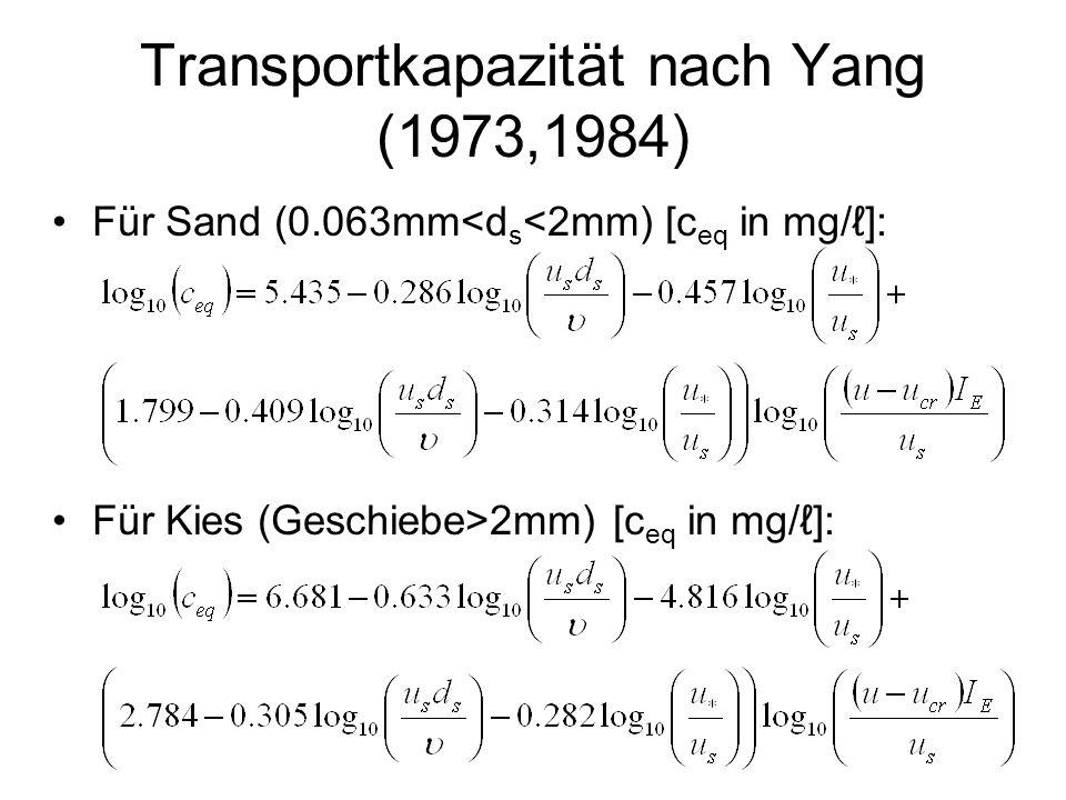 Transportkapazität nach Yang (1973,1984) Für Sand (0.063mm<d s <2mm) [c eq in mg/]: Für Kies (Geschiebe>2mm) [c eq in mg/]: