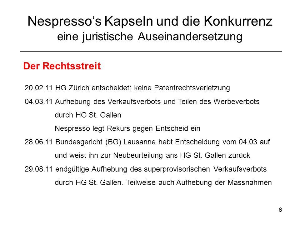 6 Nespressos Kapseln und die Konkurrenz eine juristische Auseinandersetzung Der Rechtsstreit 20.02.11 HG Zürich entscheidet: keine Patentrechtsverletzung 04.03.11 Aufhebung des Verkaufsverbots und Teilen des Werbeverbots durch HG St.