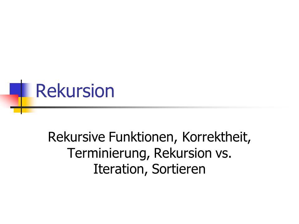 Rekursion Rekursive Funktionen, Korrektheit, Terminierung, Rekursion vs. Iteration, Sortieren