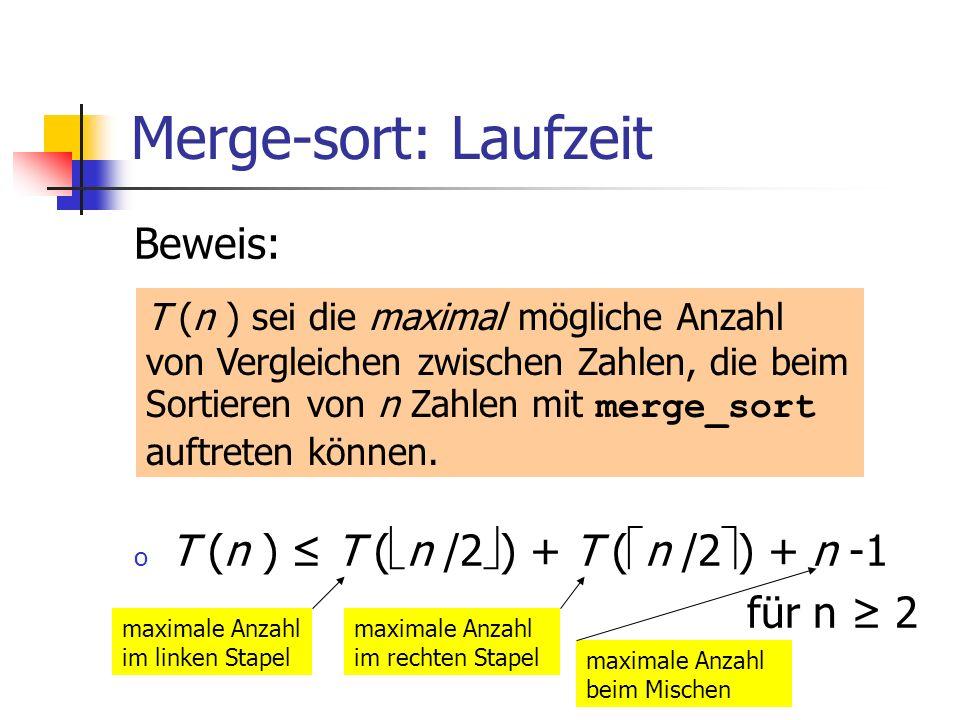 Merge-sort: Laufzeit Beweis: o T (n ) T ( n /2 ) + T ( n /2 ) + n -1 für n 2 T (n ) sei die maximal mögliche Anzahl von Vergleichen zwischen Zahlen, d