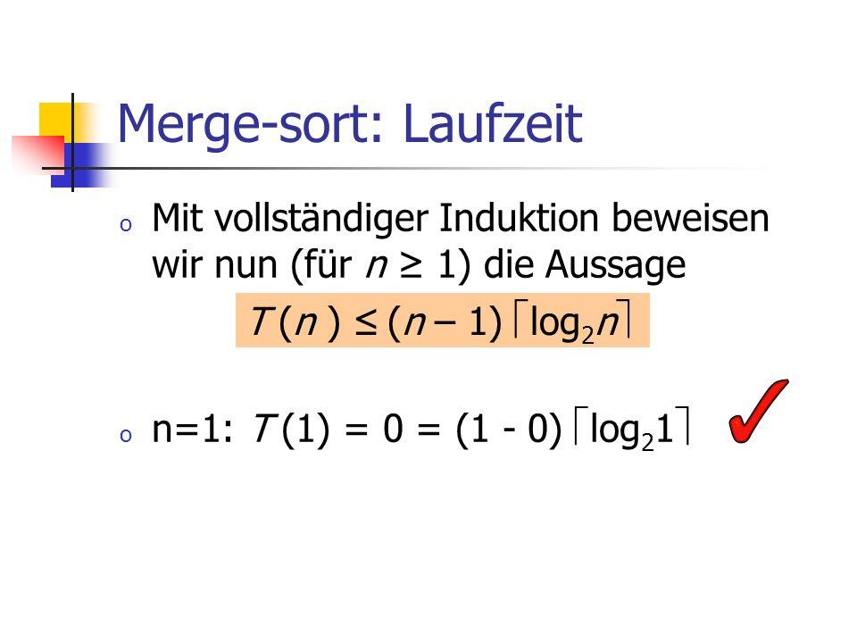 Merge-sort: Laufzeit o Mit vollständiger Induktion beweisen wir nun (für n 1) die Aussage o n=1: T (1) = 0 = (1 - 0) log 2 1 T (n ) (n – 1) log 2 n