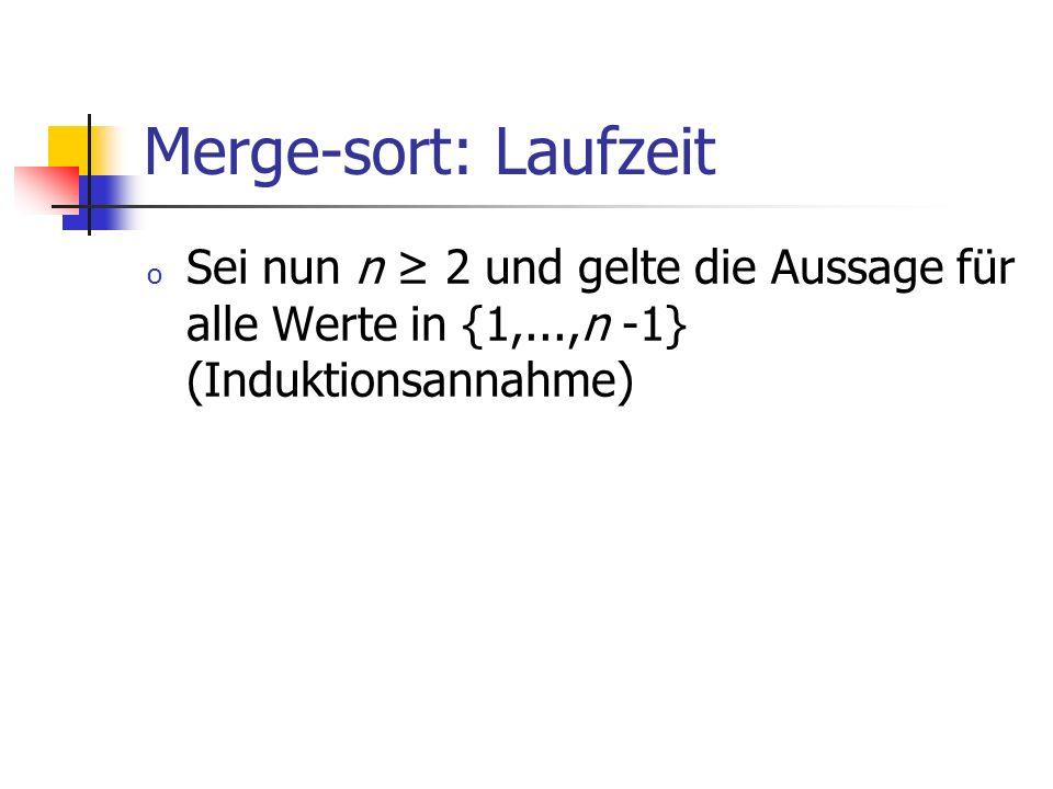 Merge-sort: Laufzeit o Sei nun n 2 und gelte die Aussage für alle Werte in {1,...,n -1} (Induktionsannahme)
