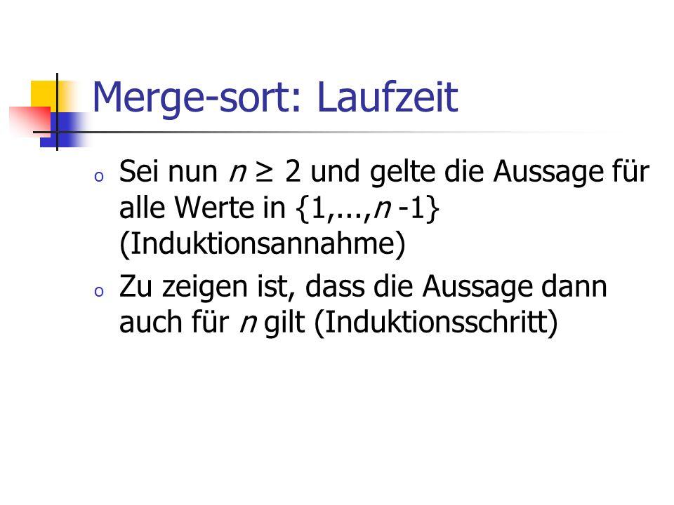 Merge-sort: Laufzeit o Sei nun n 2 und gelte die Aussage für alle Werte in {1,...,n -1} (Induktionsannahme) o Zu zeigen ist, dass die Aussage dann auc