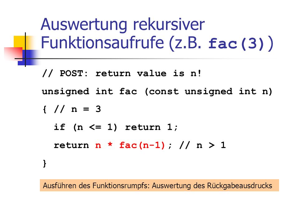 Auswertung rekursiver Funktionsaufrufe (z.B. fac(3) ) // POST: return value is n! unsigned int fac (const unsigned int n) { // n = 3 if (n <= 1) retur