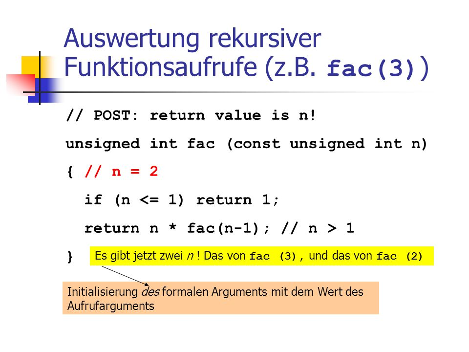 Auswertung rekursiver Funktionsaufrufe (z.B. fac(3) ) // POST: return value is n! unsigned int fac (const unsigned int n) { // n = 2 if (n <= 1) retur