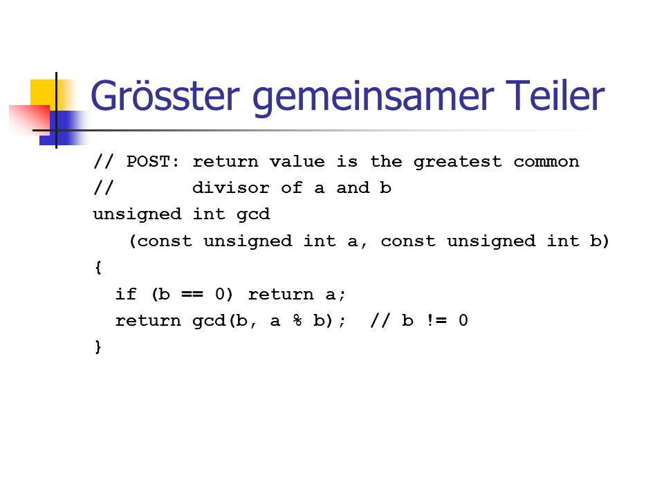Grösster gemeinsamer Teiler // POST: return value is the greatest common // divisor of a and b unsigned int gcd (const unsigned int a, const unsigned
