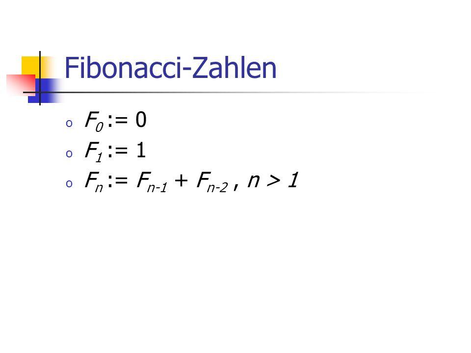 Fibonacci-Zahlen o F 0 := 0 o F 1 := 1 o F n := F n-1 + F n-2, n > 1