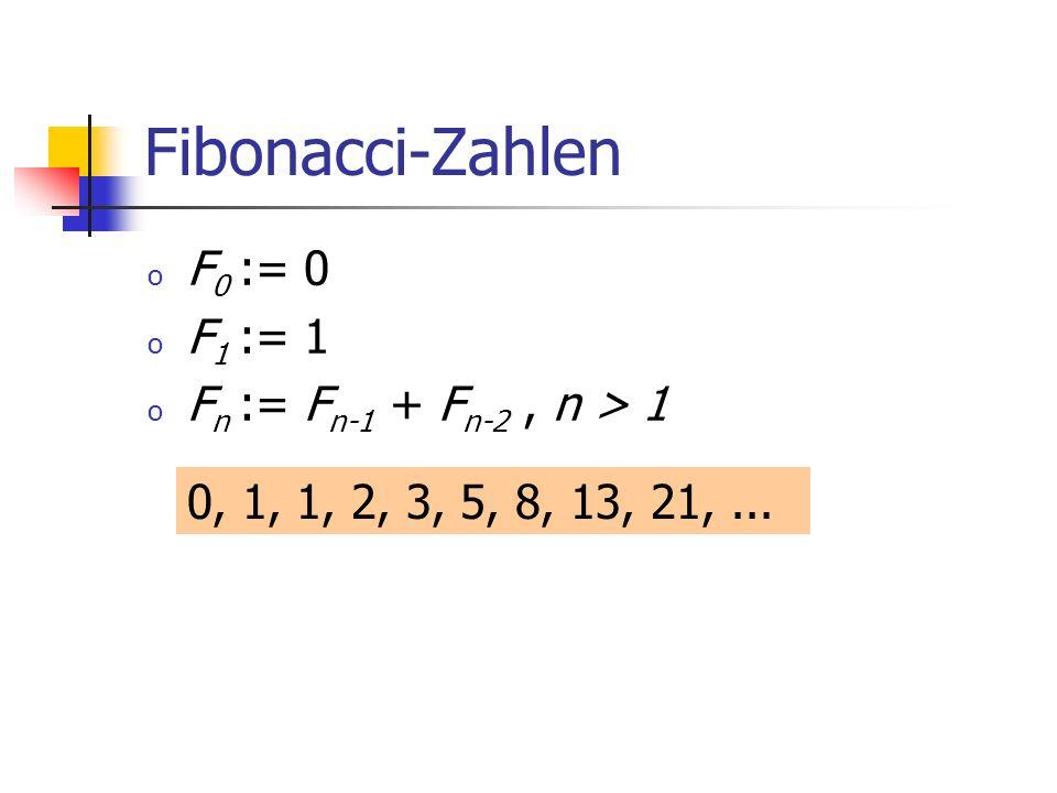 Fibonacci-Zahlen o F 0 := 0 o F 1 := 1 o F n := F n-1 + F n-2, n > 1 0, 1, 1, 2, 3, 5, 8, 13, 21,...