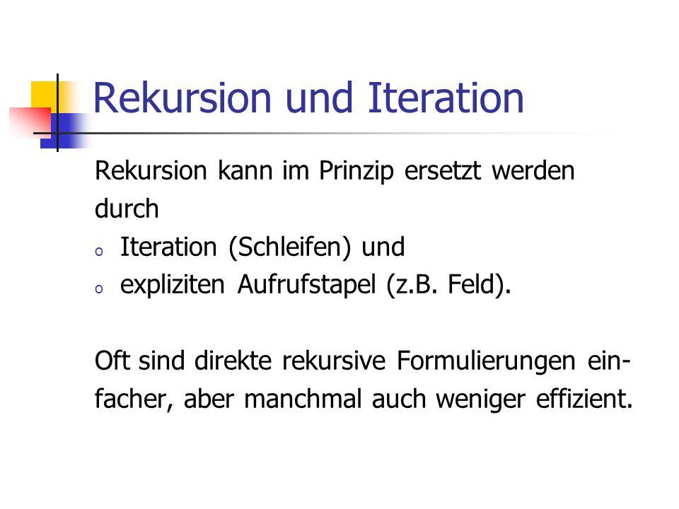 Rekursion und Iteration Rekursion kann im Prinzip ersetzt werden durch o Iteration (Schleifen) und o expliziten Aufrufstapel (z.B. Feld). Oft sind dir