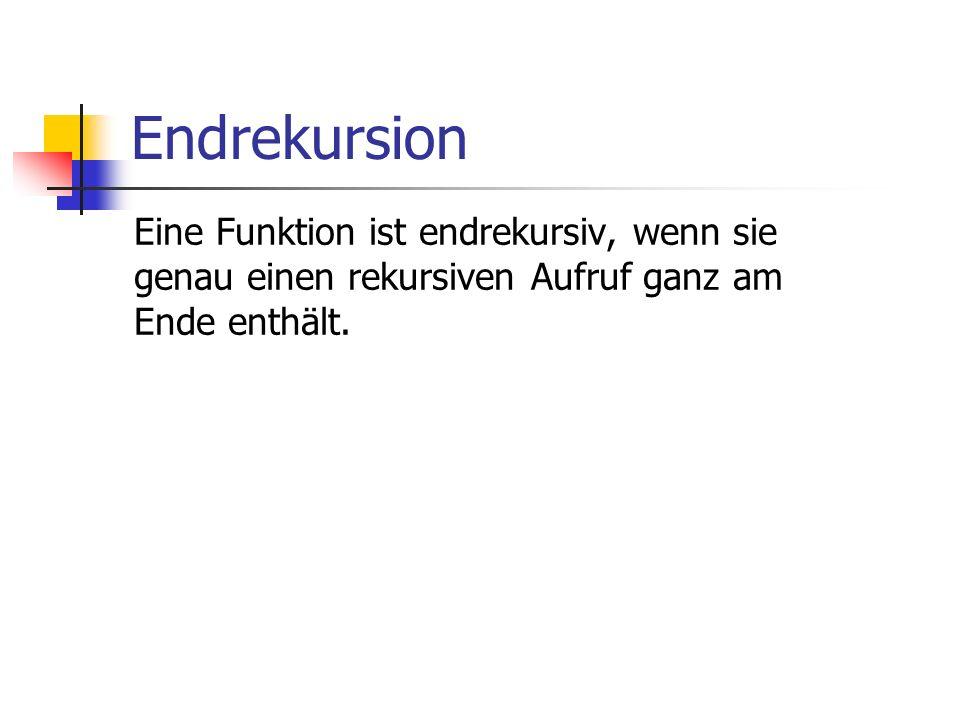 Endrekursion Eine Funktion ist endrekursiv, wenn sie genau einen rekursiven Aufruf ganz am Ende enthält.