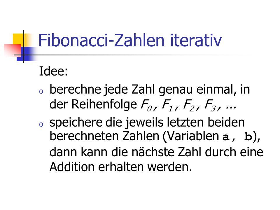 Fibonacci-Zahlen iterativ Idee: o berechne jede Zahl genau einmal, in der Reihenfolge F 0, F 1, F 2, F 3,... o speichere die jeweils letzten beiden be