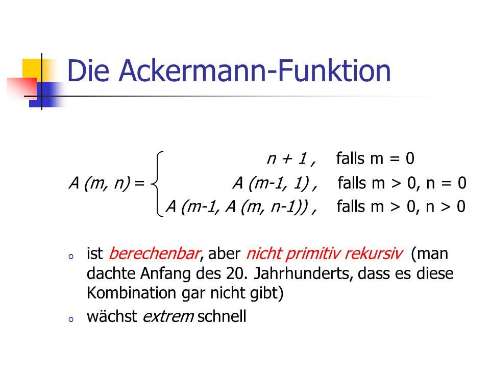 Die Ackermann-Funktion n + 1, falls m = 0 A (m, n) = A (m-1, 1), falls m > 0, n = 0 A (m-1, A (m, n-1)), falls m > 0, n > 0 o ist berechenbar, aber ni