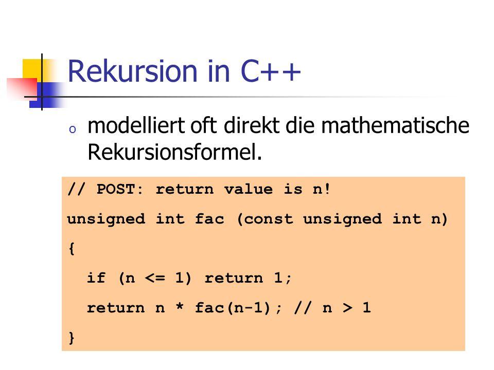 Rekursion in C++ o modelliert oft direkt die mathematische Rekursionsformel. // POST: return value is n! unsigned int fac (const unsigned int n) { if
