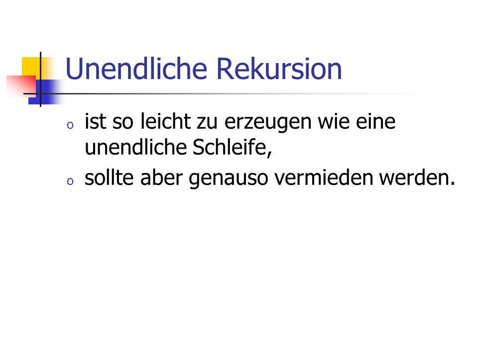 Unendliche Rekursion o ist so leicht zu erzeugen wie eine unendliche Schleife, o sollte aber genauso vermieden werden.