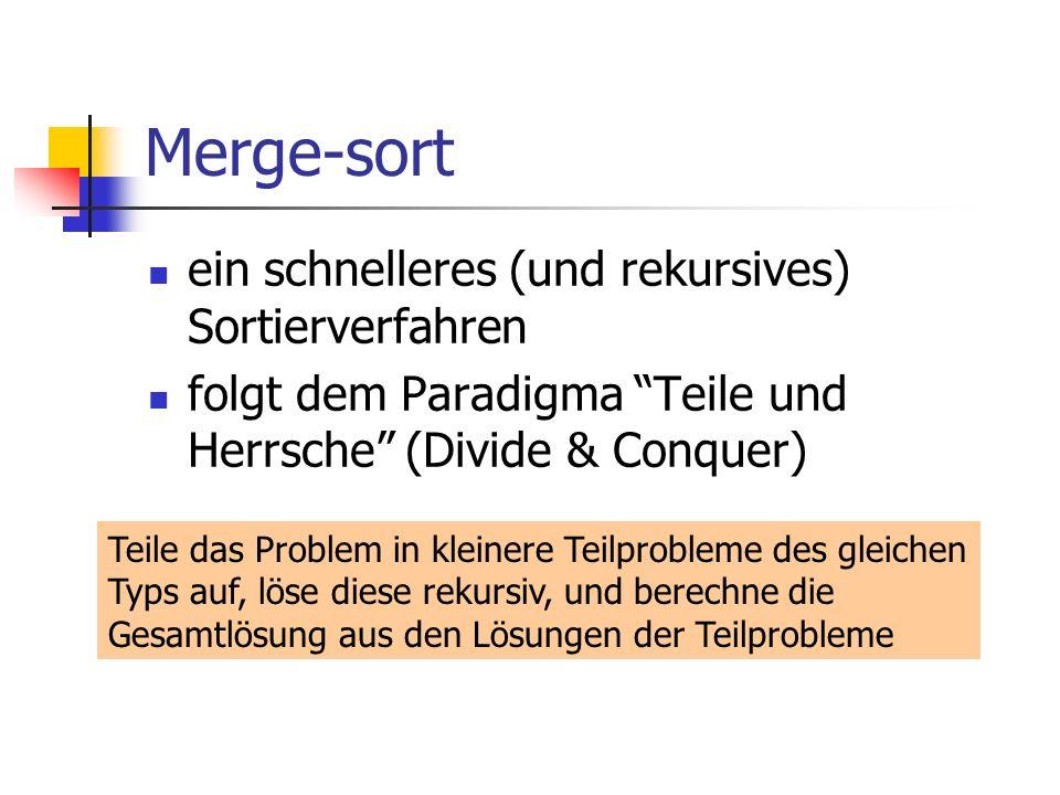 Merge-sort ein schnelleres (und rekursives) Sortierverfahren folgt dem Paradigma Teile und Herrsche (Divide & Conquer) Teile das Problem in kleinere T