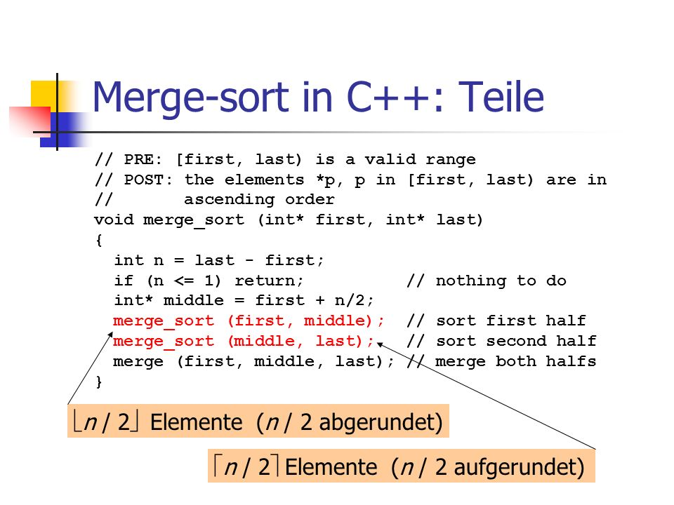 Merge-sort in C++: Teile // PRE: [first, last) is a valid range // POST: the elements *p, p in [first, last) are in // ascending order void merge_sort