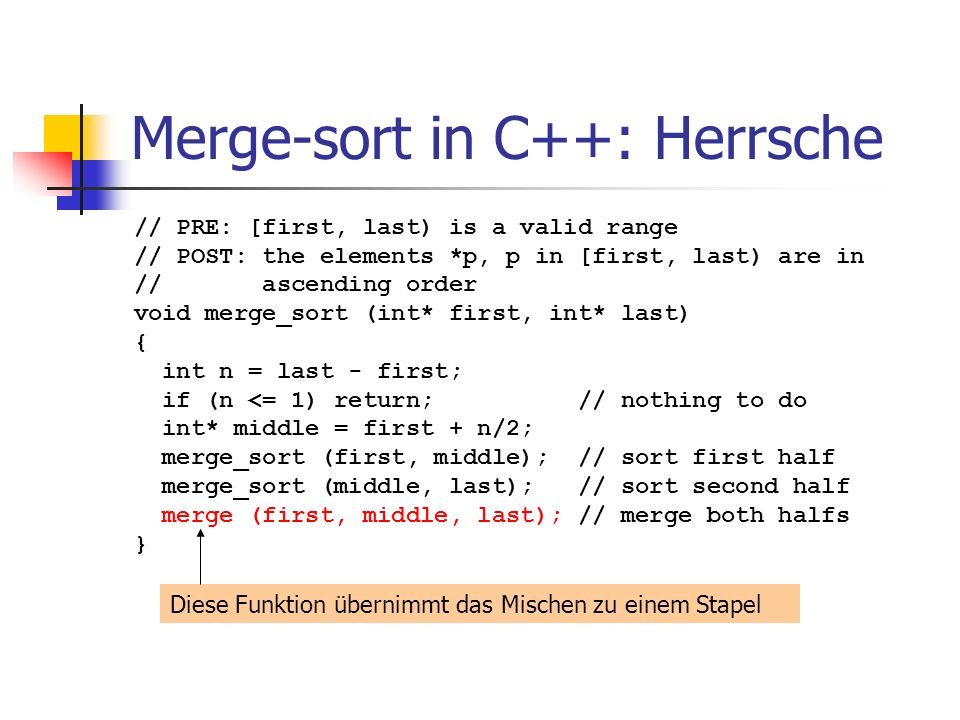 Merge-sort in C++: Herrsche // PRE: [first, last) is a valid range // POST: the elements *p, p in [first, last) are in // ascending order void merge_s