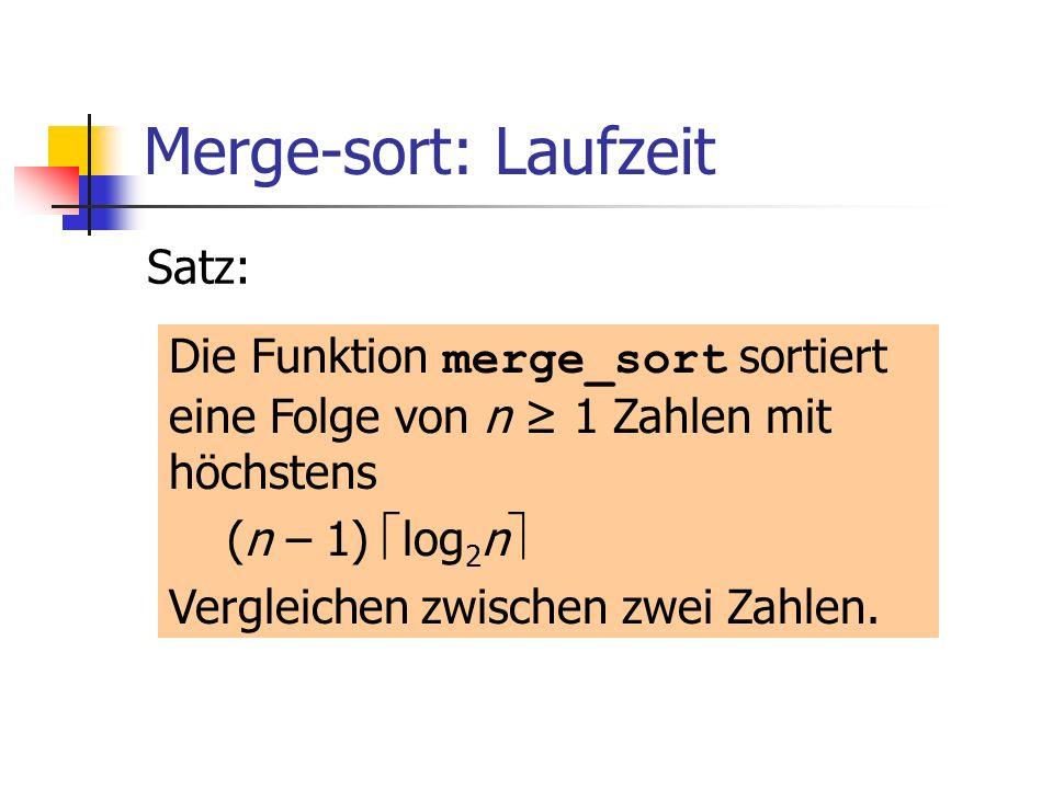 Merge-sort: Laufzeit Satz: Die Funktion merge_sort sortiert eine Folge von n 1 Zahlen mit höchstens (n – 1) log 2 n Vergleichen zwischen zwei Zahlen.