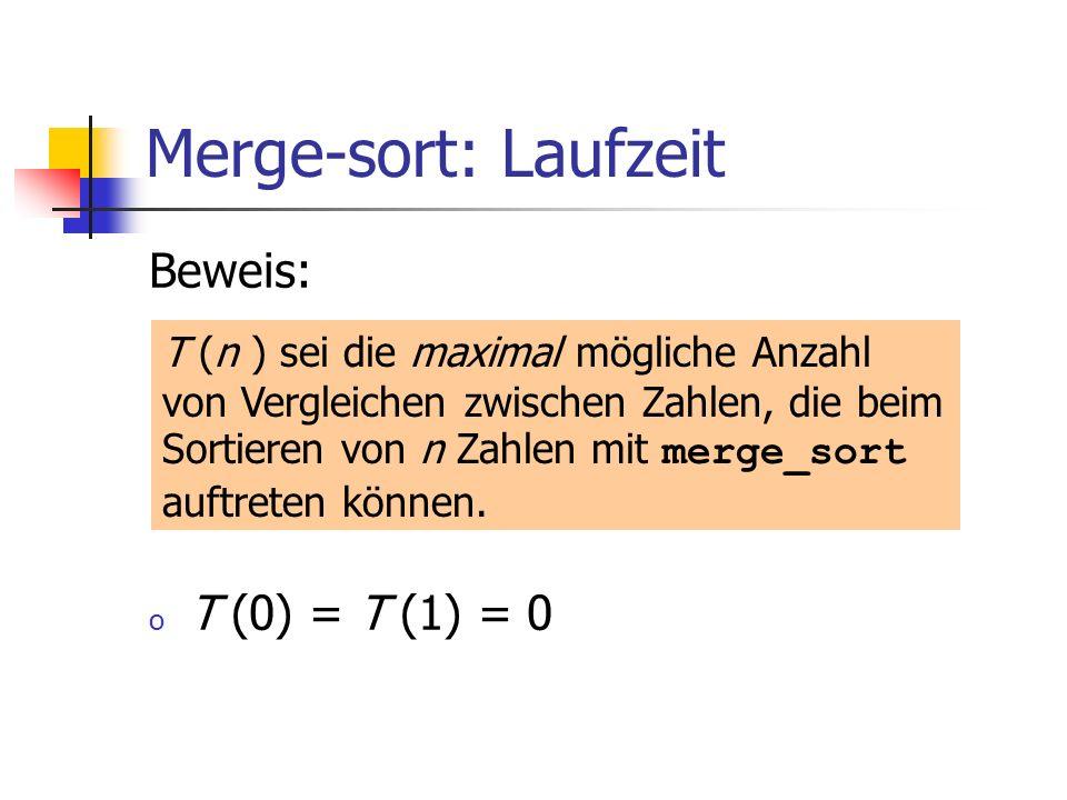 Merge-sort: Laufzeit Beweis: o T (0) = T (1) = 0 T (n ) sei die maximal mögliche Anzahl von Vergleichen zwischen Zahlen, die beim Sortieren von n Zahl