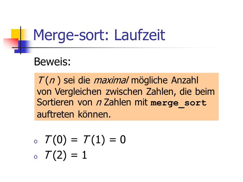 Merge-sort: Laufzeit Beweis: o T (0) = T (1) = 0 o T (2) = 1 T (n ) sei die maximal mögliche Anzahl von Vergleichen zwischen Zahlen, die beim Sortiere