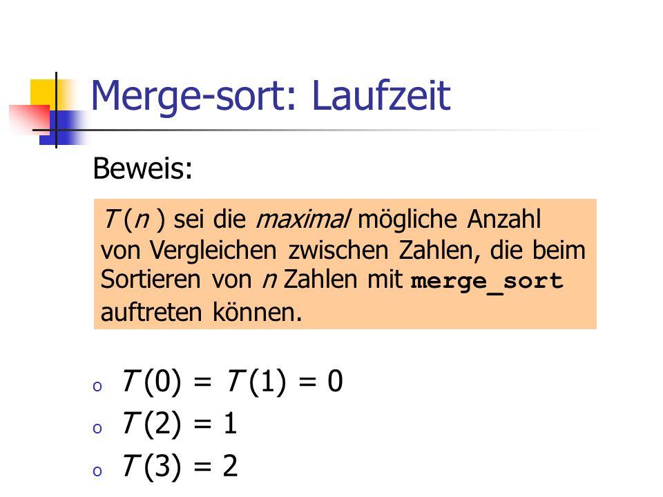 Merge-sort: Laufzeit Beweis: o T (0) = T (1) = 0 o T (2) = 1 o T (3) = 2 T (n ) sei die maximal mögliche Anzahl von Vergleichen zwischen Zahlen, die b